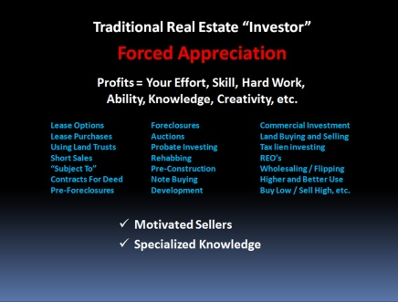 Traditional real estate investor relies on forced appreciation and profits are based on your effort, skill, hard work, ability, knowledge, creativity, etc.